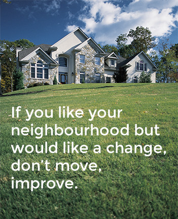 If you like your neighbourhood but would like a change, don't move, improve.
